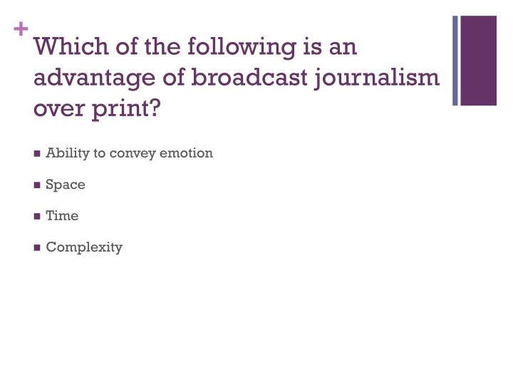 Which of the following is an advantage of broadcast journalism over print?