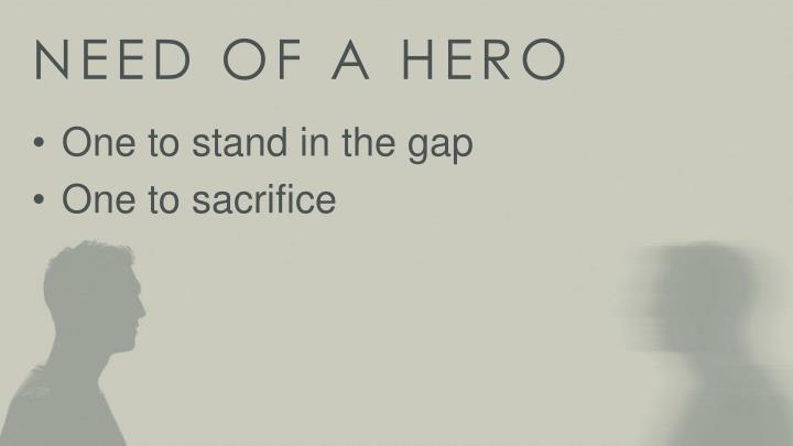 NEED OF A HERO