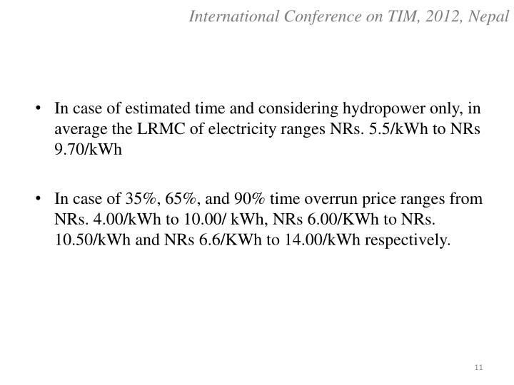 In case of estimated time and considering hydropower only, in average the LRMC of electricity ranges NRs. 5.5/kWh to NRs 9.70/kWh