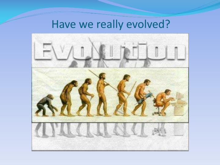 Have we really evolved?