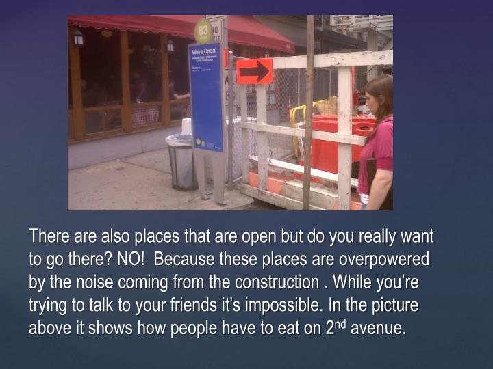 There are also places that are open but do you really want to go there? NO!  Because these places are overpowered by the noise coming from the construction . While you're trying to talk to your friends it's impossible. In the picture above it shows how people have to eat on 2