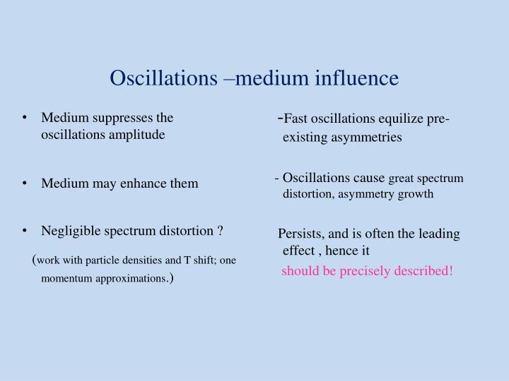 Medium suppresses the oscillations amplitude