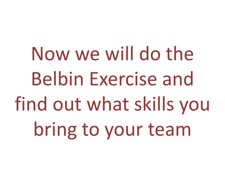 Now we will do the Belbin Exercise and find out what skills you bring to your team