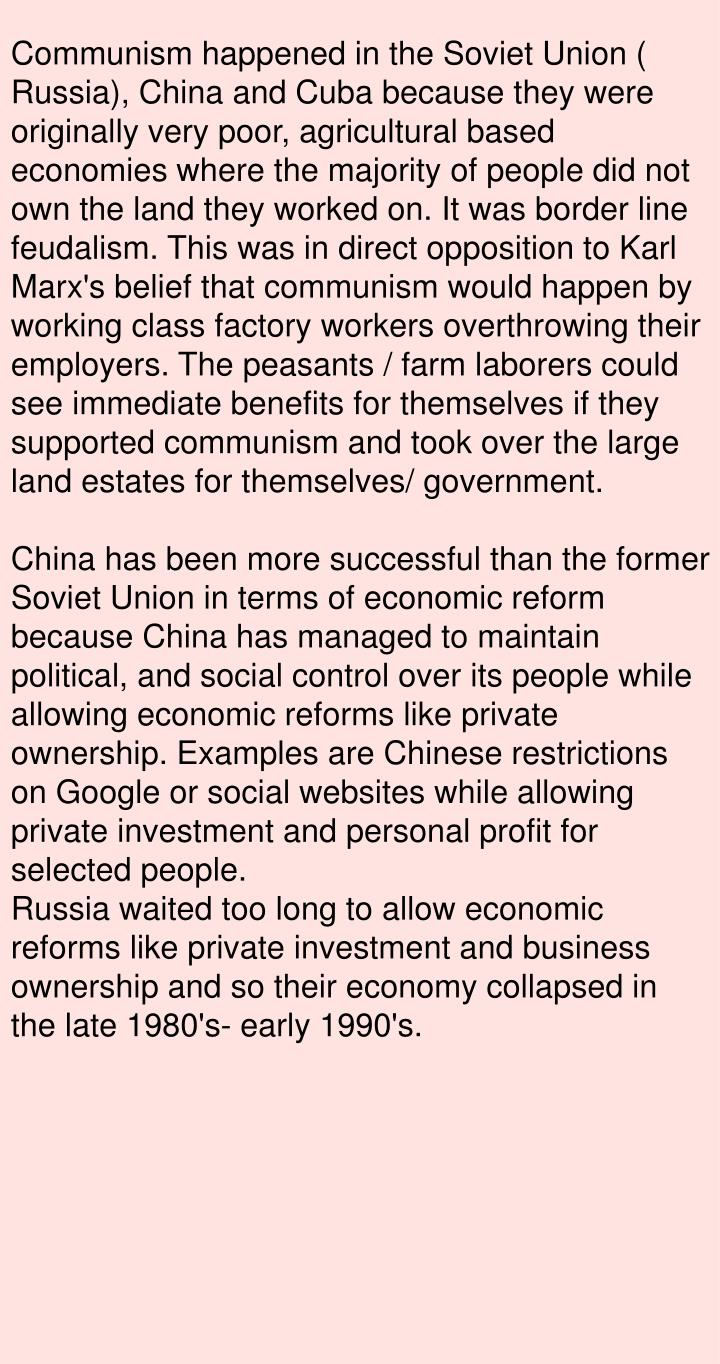 Communism happened in the Soviet Union ( Russia), China and Cuba because they were originally very poor, agricultural based economies where the majority of people did not own the land they worked on. It was border line feudalism. This was in direct opposition to Karl Marx's belief that communism would happen by working class factory workers overthrowing their employers. The peasants / farm laborers could see immediate benefits for themselves if they supported communism and took over the large land estates for themselves/ government.
