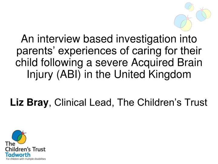 An interview based investigation into parents' experiences of caring for their child following a severe Acquired Brain Injury (ABI) in the United Kingdom
