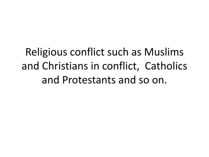 Religious conflict such as Muslims and Christians in conflict,  Catholics and Protestants and so on.