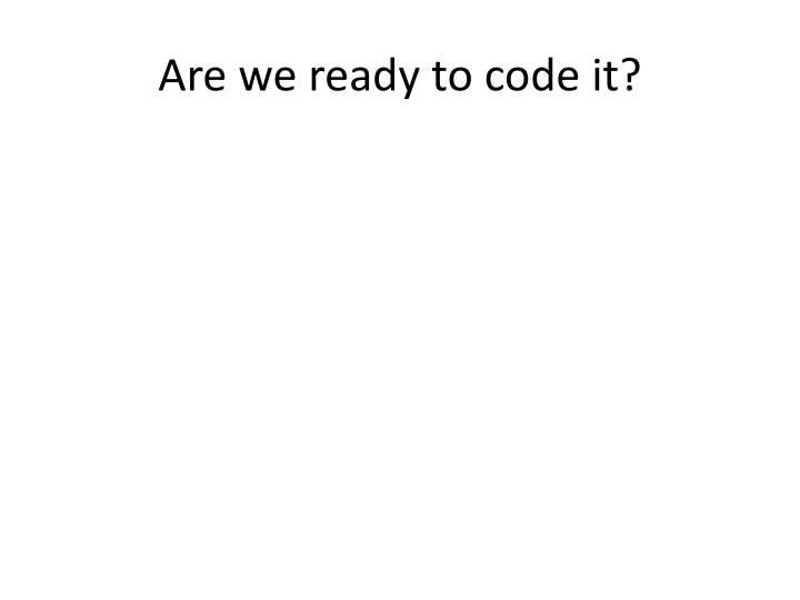 Are we ready to code it?