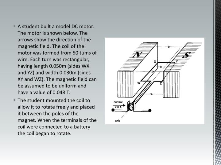 A student built a model DC motor. The motor is shown below. The arrows show the direction of the magnetic field. The coil of the motor was formed from 50 tums of wire. Each turn was rectangular, having length 0.050m (sides WX and YZ) and width 0.030m (sides XY and WZ). The magnetic field can be assumed to be uniform and have a value of 0.048 T.