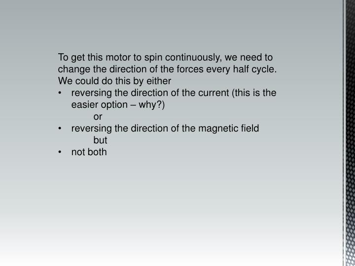 To get this motor to spin continuously, we need to change the direction of the forces every half cycle.