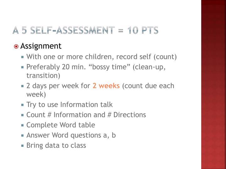 A 5 Self-Assessment = 10 pts