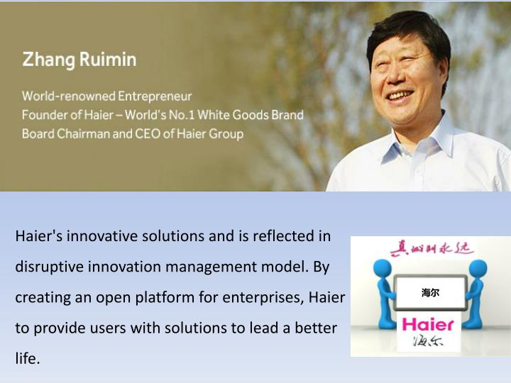 Haier's innovative solutions and is reflected in disruptive innovation management model. By creating an open platform for enterprises, Haier to provide users with solutions to lead a better life.