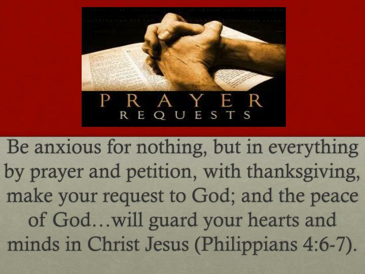Be anxious for nothing, but in everything by prayer and petition, with thanksgiving, make your request to God; and the peace of God…will guard your hearts and minds in Christ Jesus (Philippians 4:6-7).