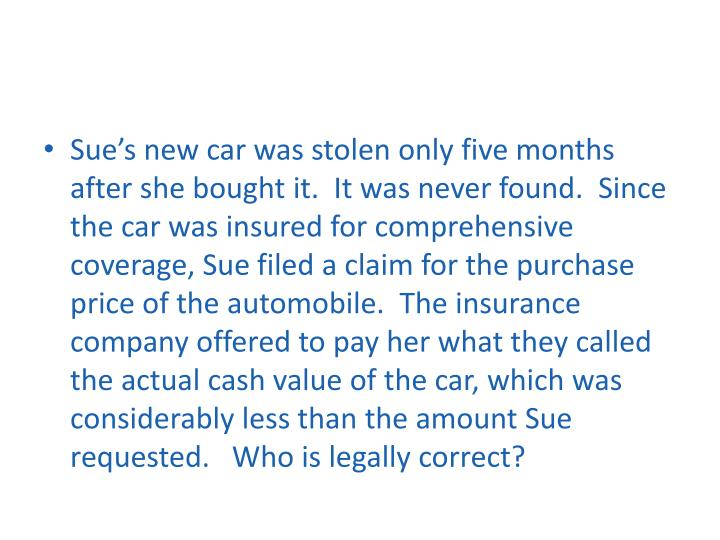 Sue's new car was stolen only five months after she bought it.  It was never found.  Since the car was insured for comprehensive coverage, Sue filed a claim for the purchase price of the automobile.  The insurance company offered to pay her what they called the actual cash value of the car, which was considerably less than the amount Sue requested.   Who is legally correct?