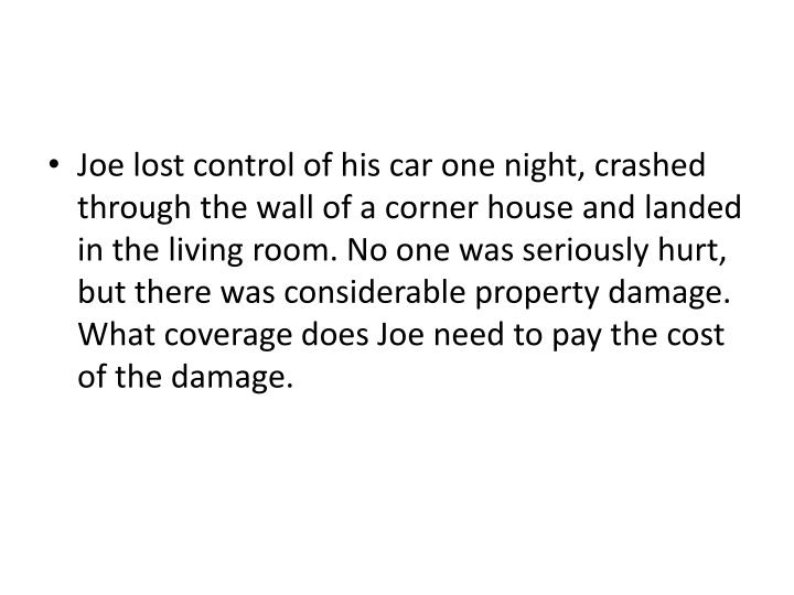 Joe lost control of his car one night, crashed through the wall of a corner house and landed in the living room. No one was seriously hurt, but there was considerable property damage.  What coverage does Joe need to pay the cost of the damage.