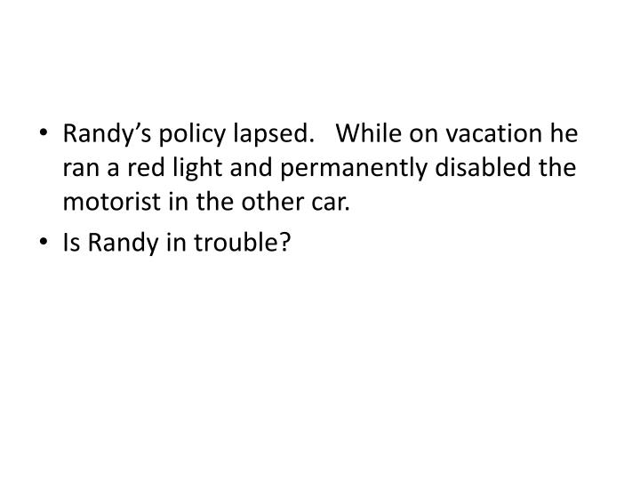 Randy's policy lapsed.   While on vacation he ran a red light and permanently disabled the motorist in the other car.
