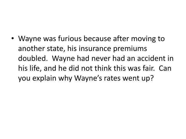 Wayne was furious because after moving to another state, his insurance premiums doubled.  Wayne had never had an accident in his life, and he did not think this was fair.  Can you explain why Wayne's rates went up?