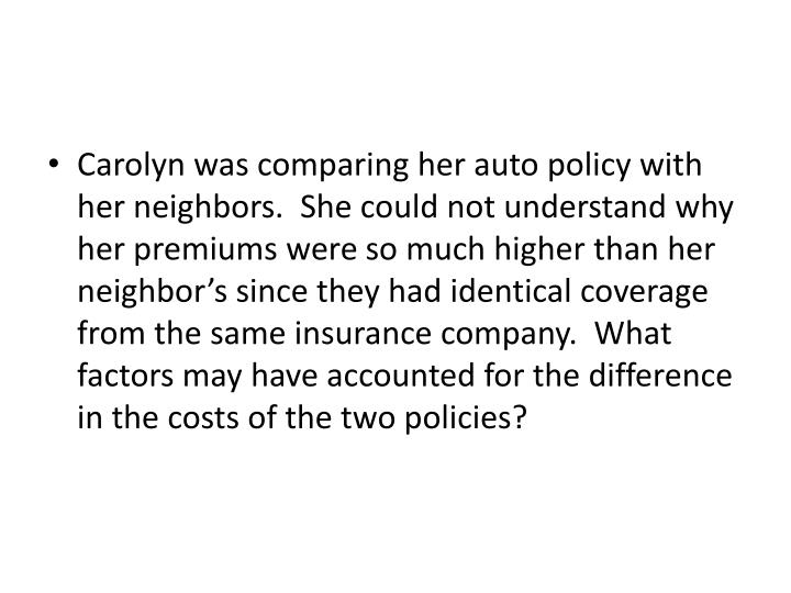 Carolyn was comparing her auto policy with her neighbors.  She could not understand why her premiums were so much higher than her neighbor's since they had identical coverage from the same insurance company.  What factors may have accounted for the difference in the costs of the two policies?