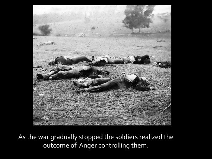As the war gradually stopped the soldiers realized the outcome of  Anger controlling them.