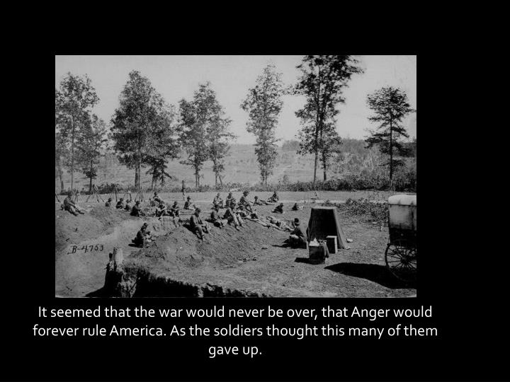 It seemed that the war would never be over, that Anger would forever rule America. As the soldiers thought this many of them gave up.