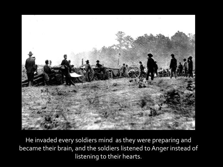 He invaded every soldiers mind  as they were preparing and became their brain, and the soldiers listened to Anger instead of listening to their hearts.