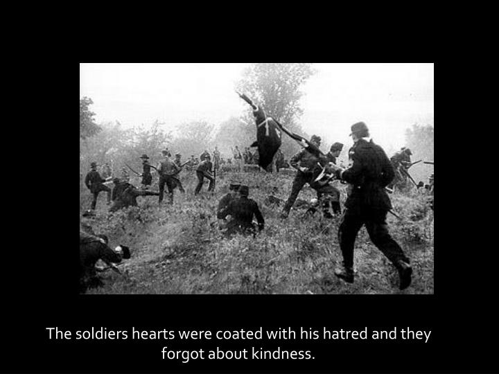 The soldiers hearts were coated with his hatred and they forgot about kindness.