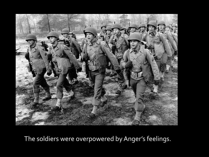The soldiers were overpowered by anger s feelings