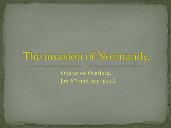 The invasion of Normandy.