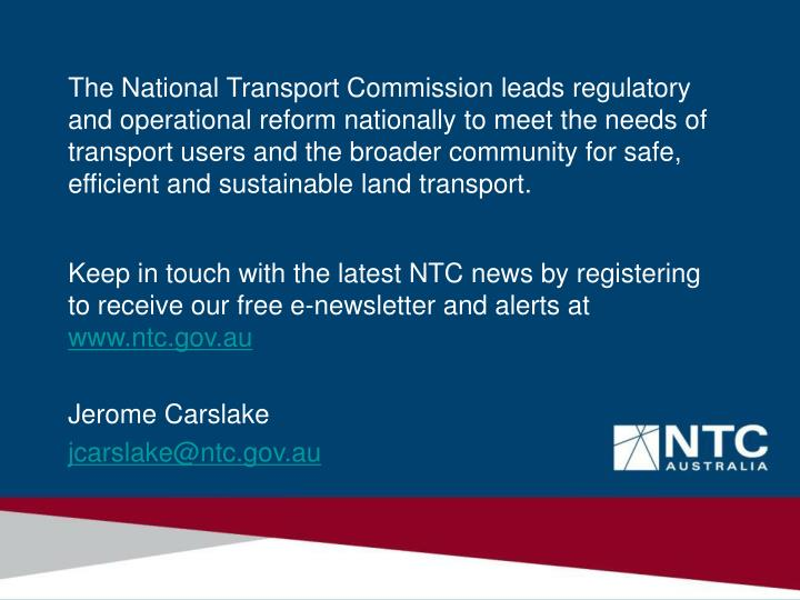 The National Transport Commission leads regulatory and operational reform nationally to meet the needs of transport users and the broader community for safe, efficient and sustainable land