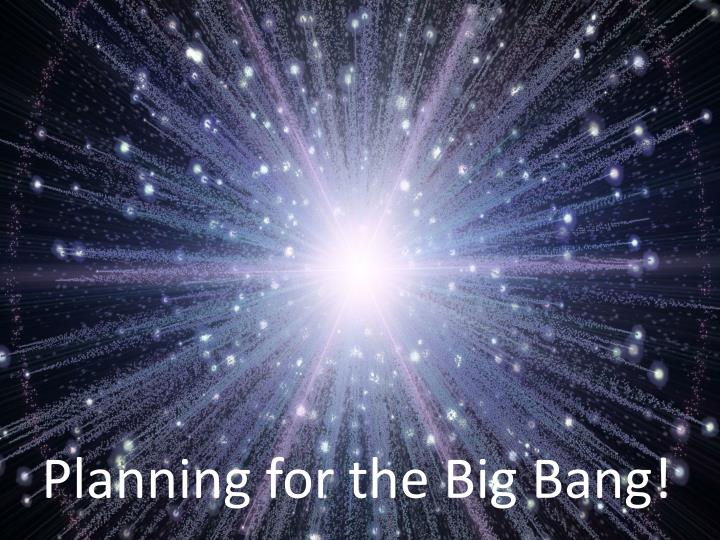 Planning for the Big Bang!