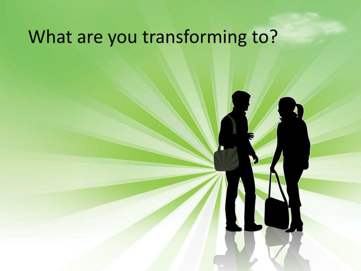 What are you transforming to?