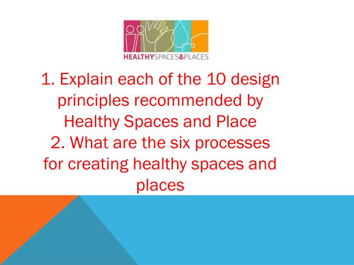 1. Explain each of the 10 design  principles recommended by Healthy Spaces and Place