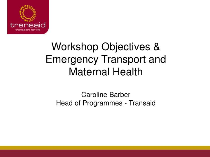 Workshop Objectives & Emergency Transport and Maternal Health