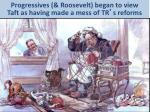 progressives roosevelt began to view taft as having made a mess of tr s reforms
