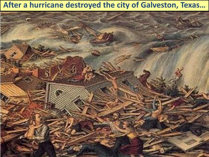 After a hurricane destroyed the city of Galveston, Texas…
