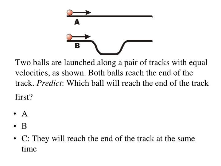 Two balls are launched along a pair of tracks with equal velocities, as shown. Both balls reach the end of the track.