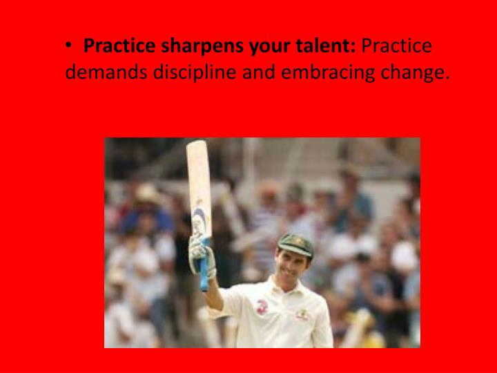 Practice sharpens your talent: