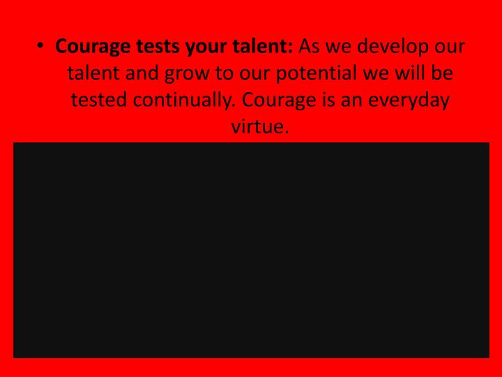 Courage tests your talent:
