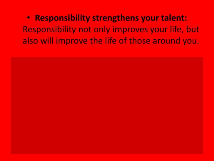 Responsibility strengthens your talent: