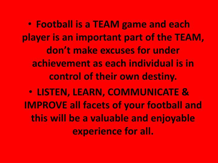 Football is a TEAM game and each player is an important part of the TEAM, don't make excuses for under achievement as each individual is in control of their own destiny.