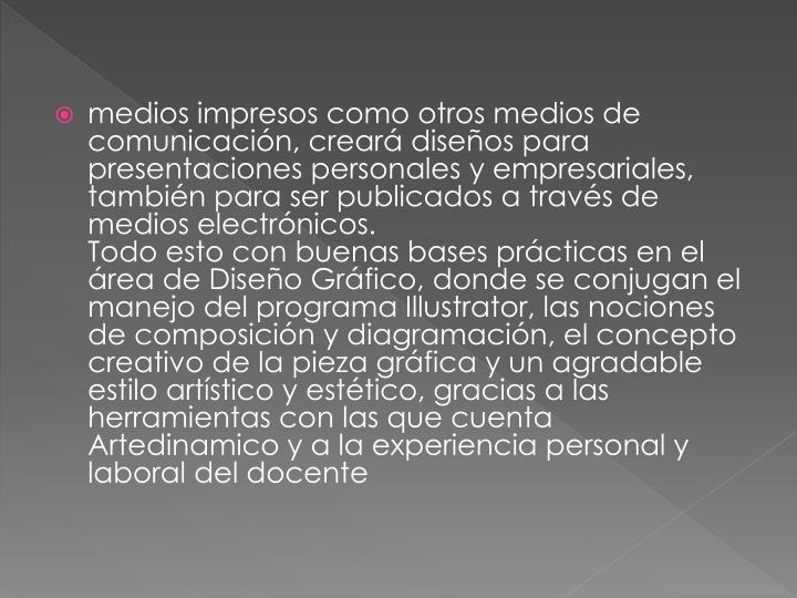 medios impresos como otros medios de comunicación, creará diseños para presentaciones personales y empresariales, también para ser publicados a través de medios electrónicos.