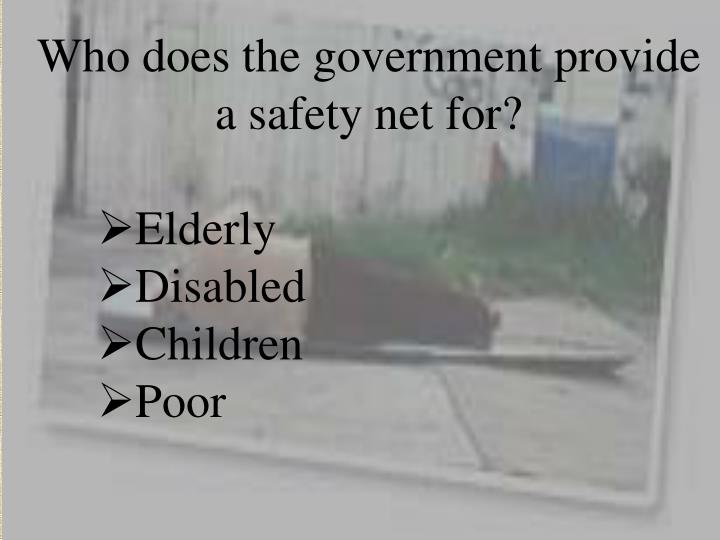 Who does the government provide a safety net for?