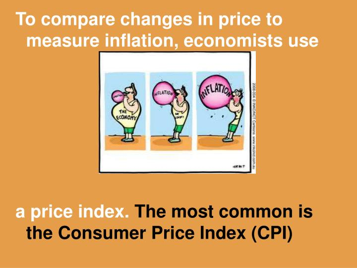 To compare changes in price to measure inflation, economists use