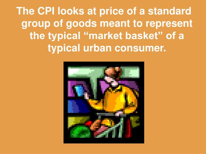 "The CPI looks at price of a standard group of goods meant to represent the typical ""market basket"" of a typical urban consumer."