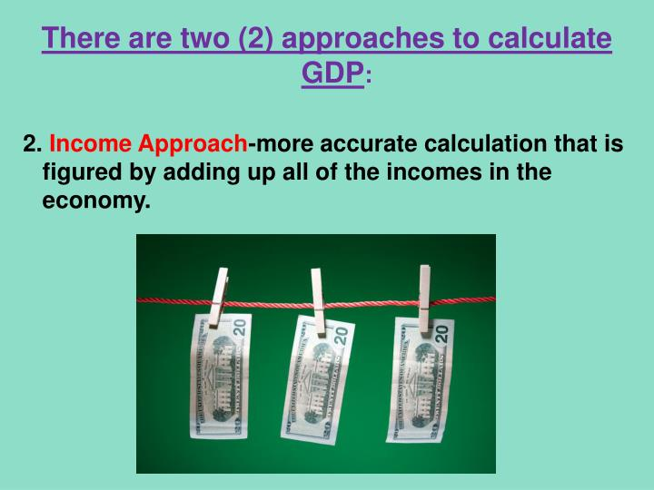 There are two (2) approaches to calculate GDP