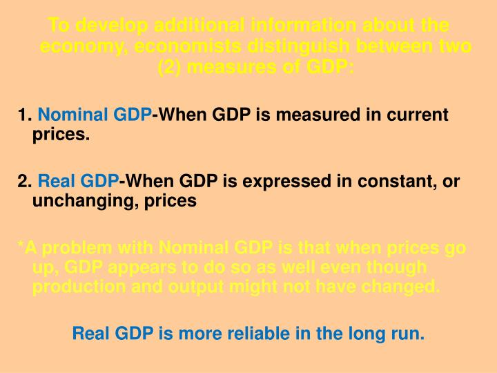To develop additional information about the economy, economists distinguish between two (2) measures of GDP: