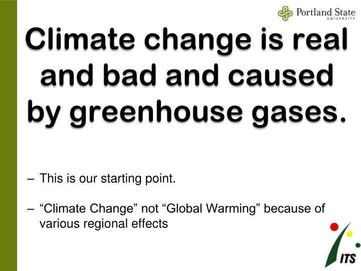 Climate change is real and bad and caused by greenhouse gases.
