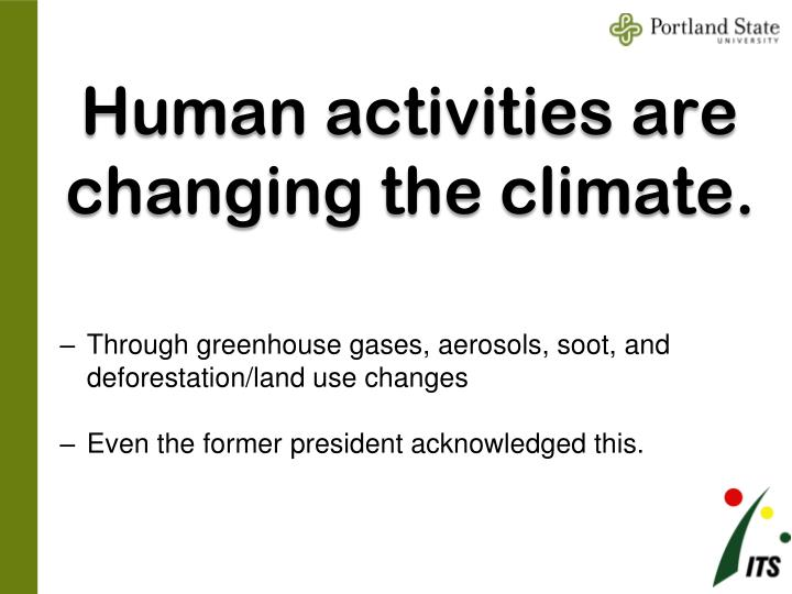 Human activities are changing the climate.