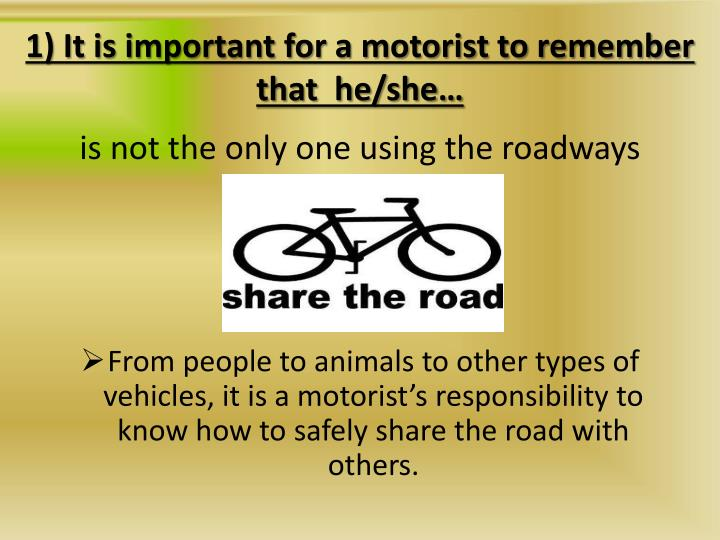 1) It is important for a motorist to remember that  he/she…