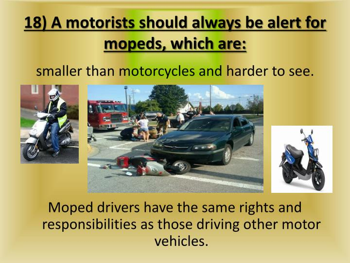18) A motorists should always be alert for mopeds, which are: