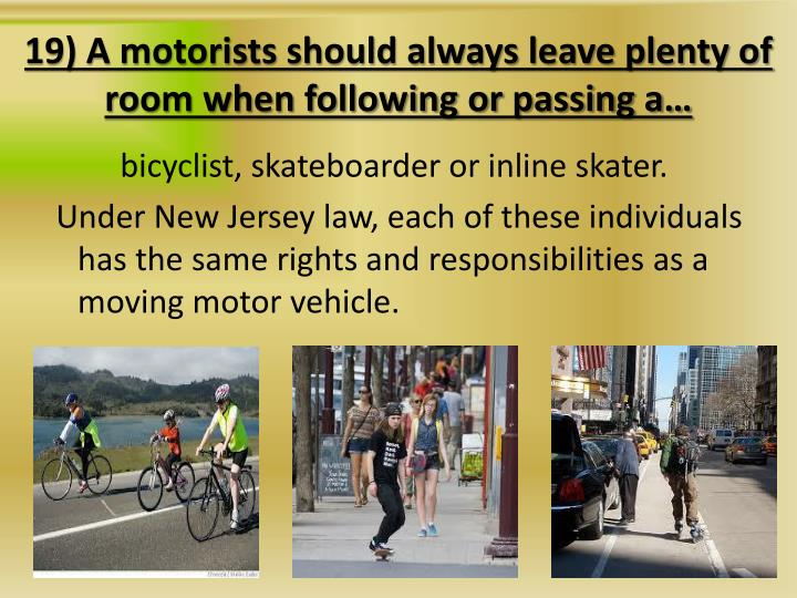 19) A motorists should always leave plenty of room when following or passing a…